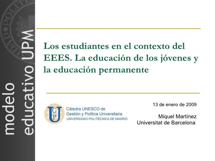 Los estudiantes en el contexto del EEES. La educación de los jóvenes y la educación permanente 13 de enero de 2009 Miquel ...