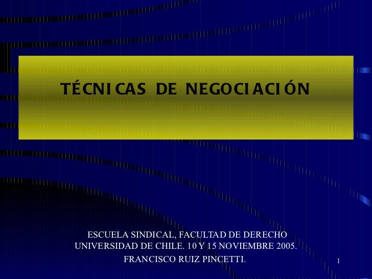 TÉCNICAS DE NEGOCIACIÓN ESCUELA SINDICAL, FACULTAD DE DERECHO UNIVERSIDAD DE CHILE. 10 Y 15 NOVIEMBRE 2005. FRANCISCO RUIZ...