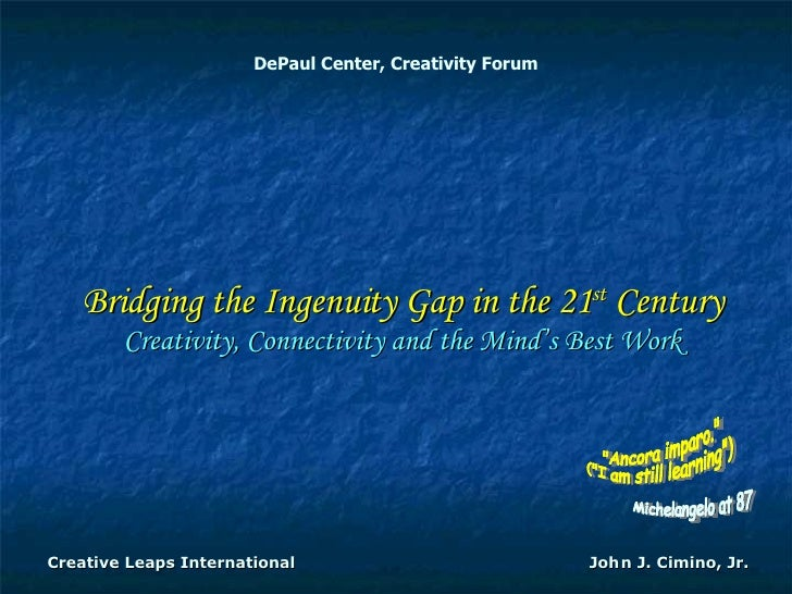 DePaul Center, Creativity Forum Bridging the Ingenuity Gap in the 21 st  Century Creativity, Connectivity and the Mind's B...