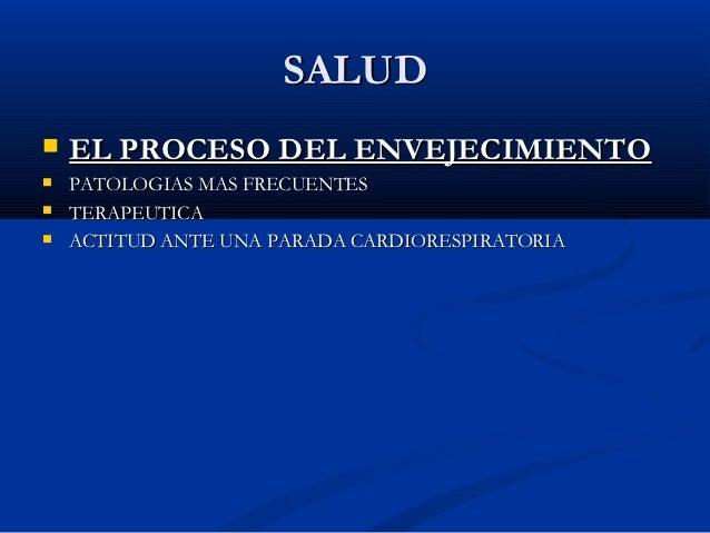 SALUD   EL PROCESO DEL ENVEJECIMIENTO   PATOLOGIAS MAS FRECUENTES   TERAPEUTICA   ACTITUD ANTE UNA PARADA CARDIORESPIR...