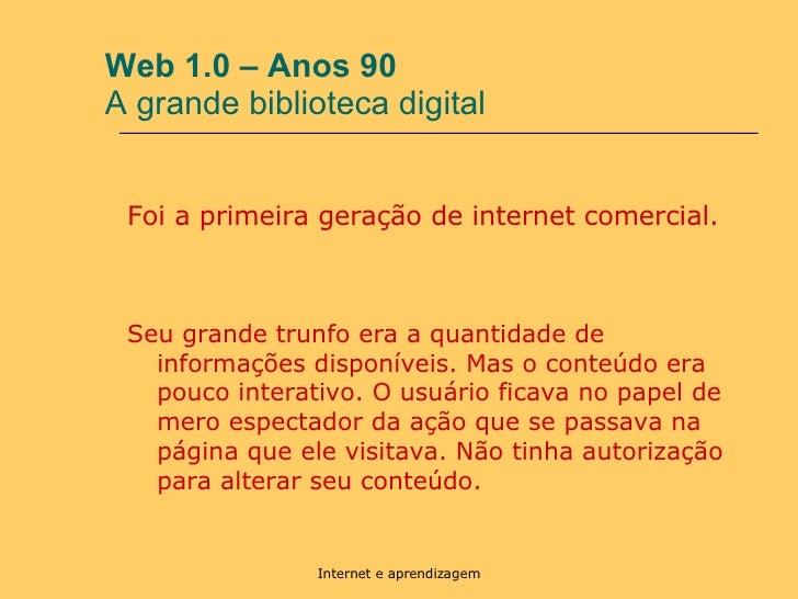 Web 1.0 – Anos 90  A grande biblioteca digital <ul><li>Foi a primeira geração de internet comercial.  </li></ul><ul><li>Se...