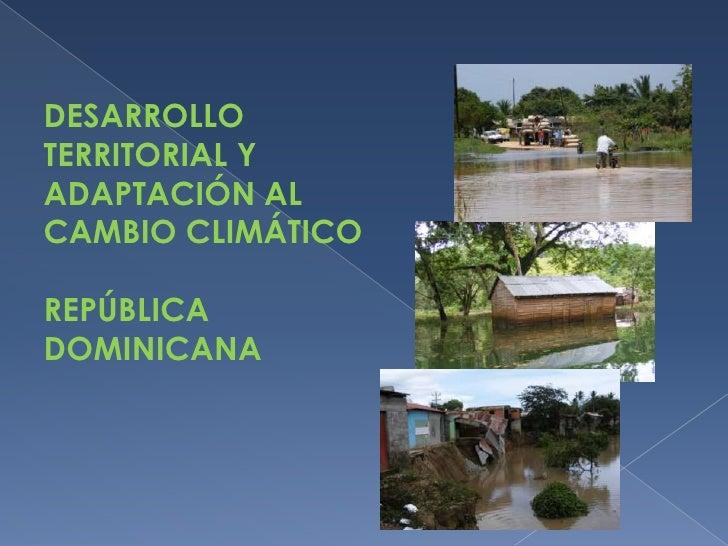 DESARROLLO TERRITORIAL Y ADAPTACIÓN AL CAMBIO CLIMÁTICOREPÚBLICA DOMINICANA<br />