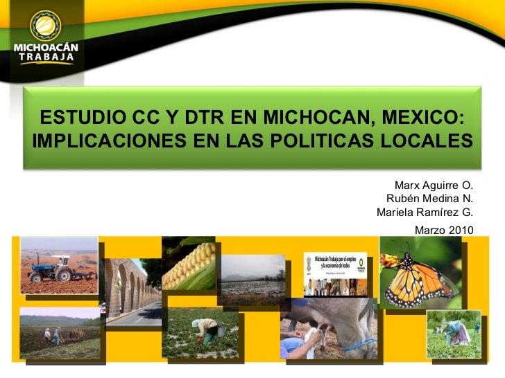 Marx Aguirre O. Rubén Medina N. Mariela Ramírez G. Marzo 2010 ESTUDIO CC Y DTR EN MICHOCAN, MEXICO: IMPLICACIONES EN LAS P...