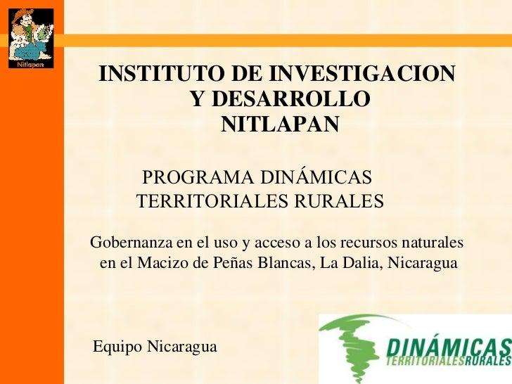 INSTITUTO DE INVESTIGACION  Y DESARROLLO NITLAPAN Equipo Nicaragua PROGRAMA DIN Á MICAS  TERRITORIALES RURALES Gobernanza ...