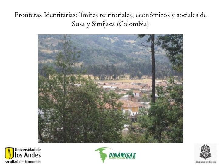 Fronteras Identitarias: l í mites  territoriales, económicos y sociales de Susa y Simijaca (Colombia) Diana Bocarejo, Ana ...