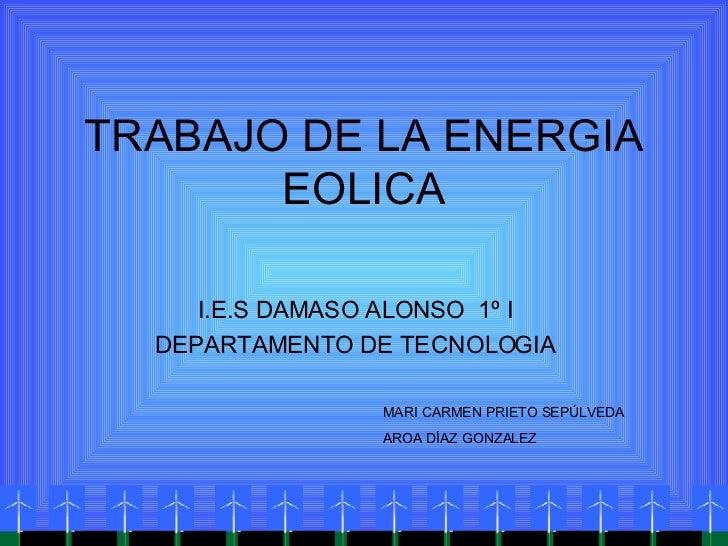 TRABAJO DE LA ENERGIA EOLICA I.E.S DAMASO ALONSO  1º I DEPARTAMENTO DE TECNOLOGIA MARI CARMEN PRIETO SEPÚLVEDA AROA DÍAZ G...