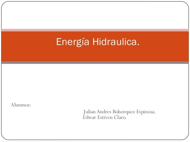 Energía Hidraulica.  Alumnos: Julian Andres Bohorquez Espinosa. Edwar Estiven Claro.