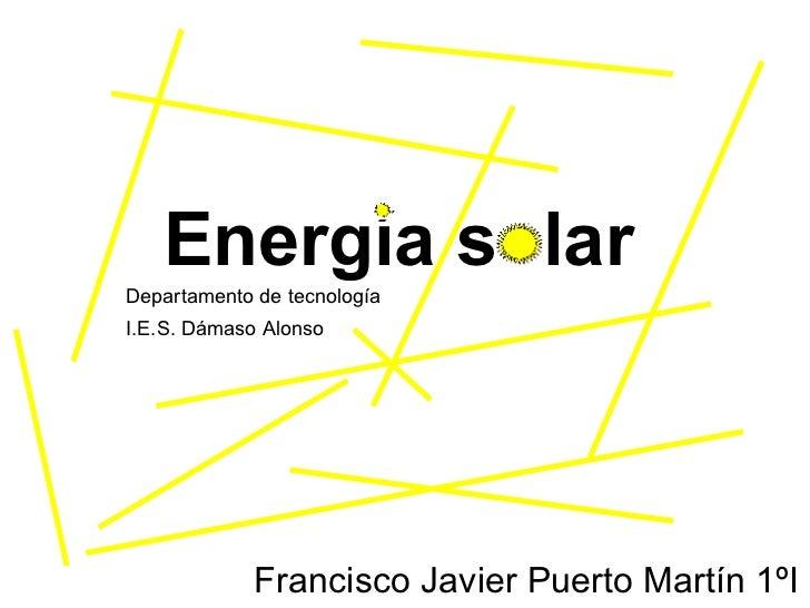 Energía solar Francisco Javier Puerto Martín 1ºI I.E.S. Dámaso Alonso  Departamento de tecnología