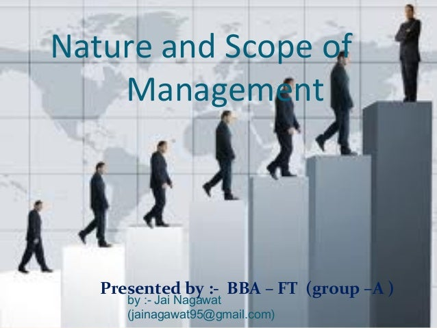 Nature and Scope of Management Presented by :- BBA – FT (group –A ) by :- Jai Nagawat (jainagawat95@gmail.com)