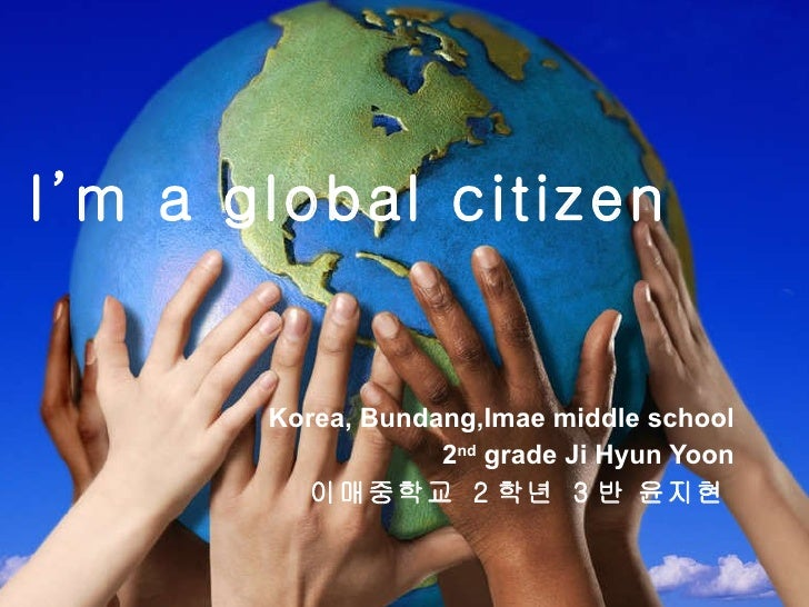 I'm a global citizen Korea, Bundang,Imae middle school 2 nd  grade Ji Hyun Yoon 이매중학교  2 학년  3 반 윤지현