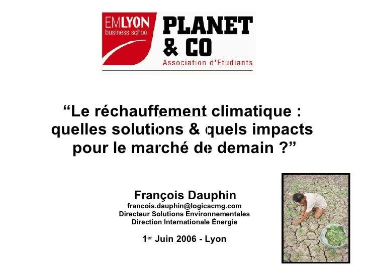 """"""" Le réchauffement climatique :  quelles solutions & quels impacts  pour le marché de demain ?"""" François Dauphin [email_ad..."""