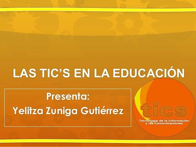 LAS TIC'S EN LA EDUCACIÓNPresenta:Yelitza Zuniga Gutiérrez