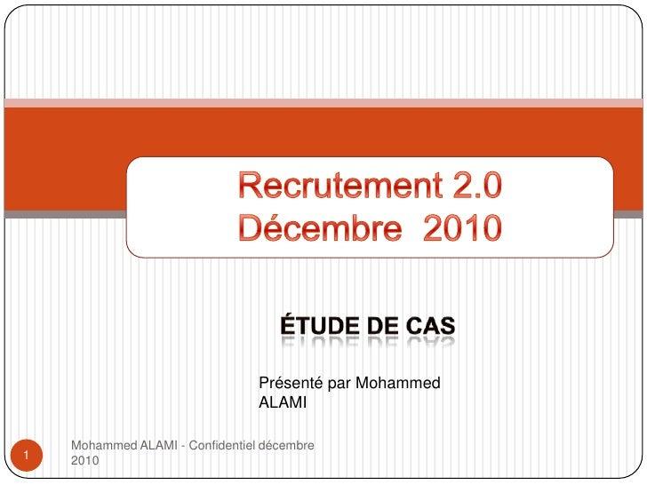 Mohammed ALAMI - Confidentiel décembre 2010<br />Recrutement 2.0 Décembre 2010<br />Étude de cas<br />1<br />Présenté par ...