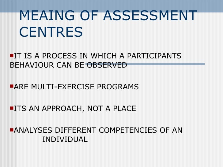MEAING OF ASSESSMENT CENTRES <ul><li>IT IS A PROCESS IN WHICH A PARTICIPANTS BEHAVIOUR CAN BE OBSERVED </li></ul><ul><li>A...