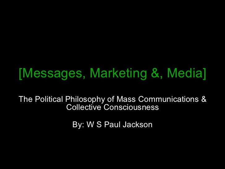 [Messages, Marketing &, Media] The Political Philosophy of Mass Communications & Collective Consciousness By: W S Paul Jac...