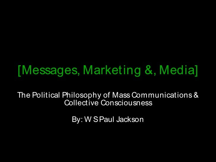 [Messages, Marketing &, Media] The Political Philosophy of Mass Communications &               Collective Consciousness   ...