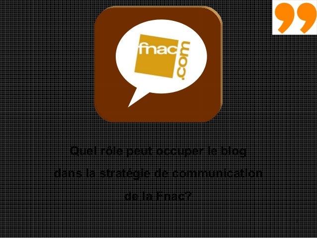 1 Quel rôle peut occuper le blog dans la stratégie de communication de la Fnac?