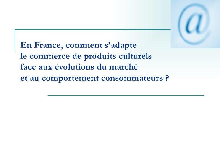 En France, comment s'adapte  le commerce de produits culturels  face aux évolutions du marché  et au comportement consomma...