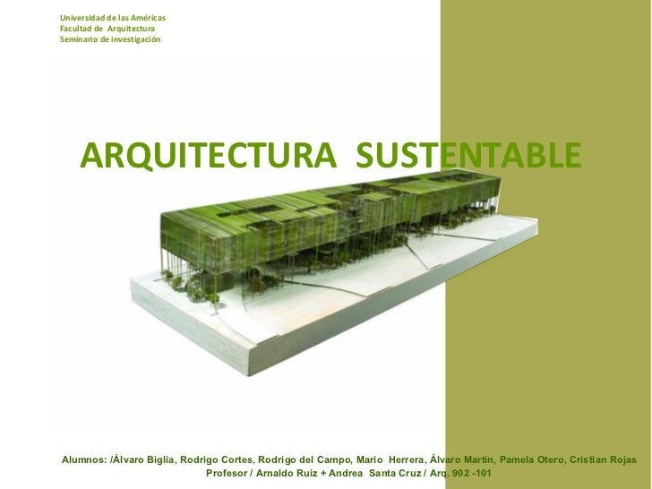 ARQUITECTURA  SUSTENTABLE Universidad de las Américas Facultad de  Arquitectura Seminario de investigación Alumnos: /Álvar...