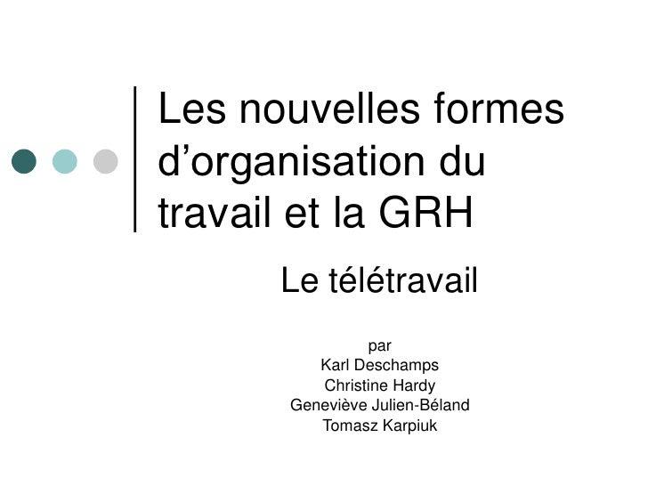 Les nouvelles formes d'organisation du travail et la GRH       Le télétravail                par          Karl Deschamps  ...