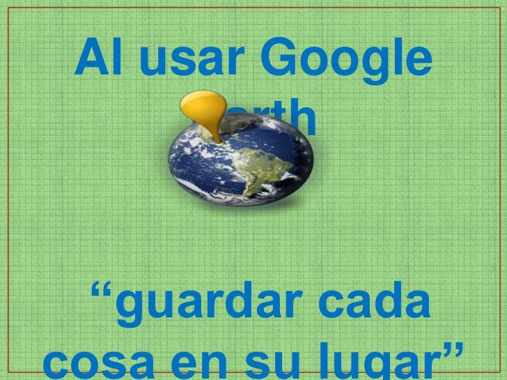 "Al usar Google      Earth  ""guardar cadacosa en su lugar"""