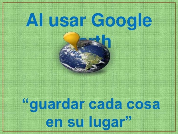 """Al usar Google     Earth""""guardar cada cosa   en su lugar"""""""