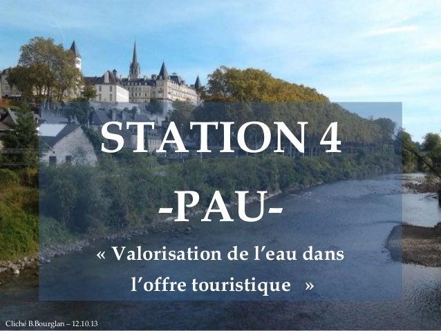 STATION 4 -PAU« Valorisation de l'eau dans  l'offre touristique » Free Powerpoint Templates Cliché B.Bourglan – 12.10.13  ...