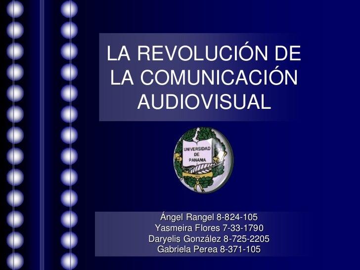 LA REVOLUCIÓN DELA COMUNICACIÓN   AUDIOVISUAL     Ángel Rangel 8-824-105    Yasmeira Flores 7-33-1790   Daryelis González ...