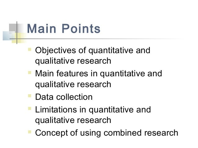 Main Points  Objectives of quantitative and qualitative research  Main features in quantitative and qualitative research...