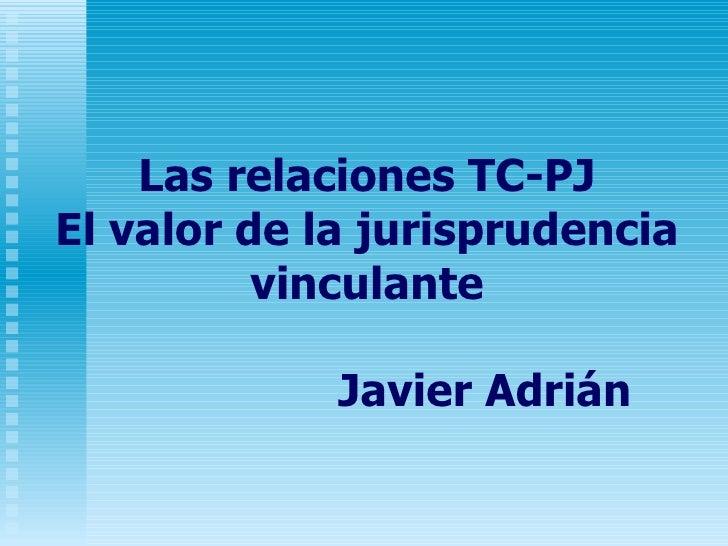 Las relaciones TC-PJ El valor de la jurisprudencia vinculante   Javier Adrián