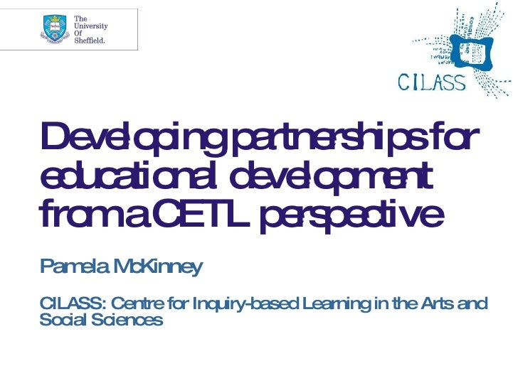 Developing partnerships for educational development from a CETL perspective Pamela McKinney CILASS: Centre for Inquiry-bas...