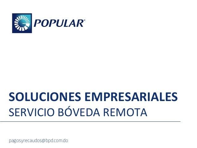 SOLUCIONES  EMPRESARIALES   SERVICIO  BÓVEDA  REMOTA     pagosyrecaudos@bpd.com.do