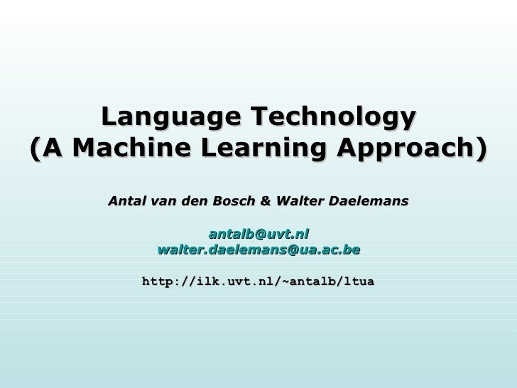 Language Technology (A Machine Learning Approach) Antal van den Bosch & Walter Daelemans [email_address] [email_address] h...