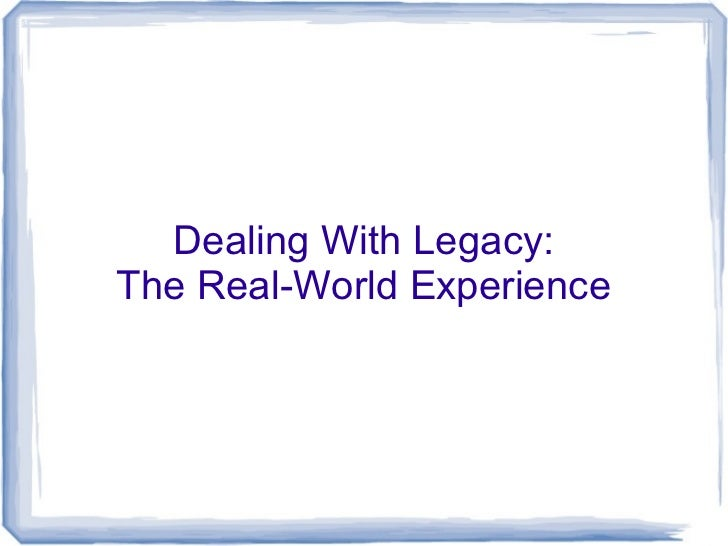 Dealing With Legacy:The Real-World Experience