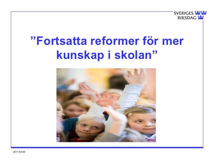 """""""Fortsatta reformer för mer                 kunskap i skolan""""2011-04-04"""