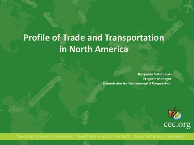 Profile of Trade and Transportation in North America Benjamin Teitelbaum Program Manager Commission for Environmental Coop...