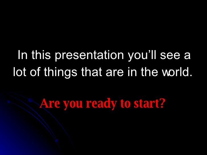 In this presentation you'll see a lot of things that are in the world. Are you ready to start?