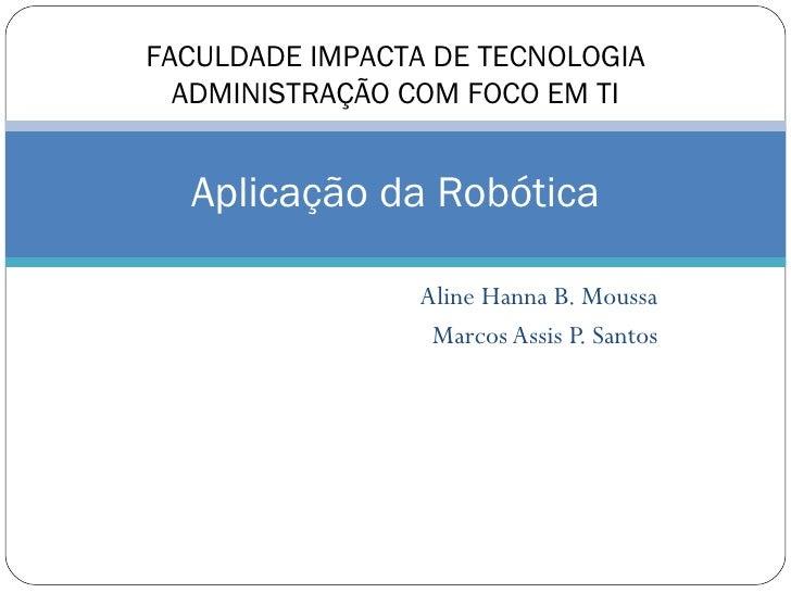 Aline Hanna B. Moussa Marcos Assis P. Santos Aplicação da Robótica FACULDADE IMPACTA DE TECNOLOGIA ADMINISTRAÇÃO COM FOCO ...
