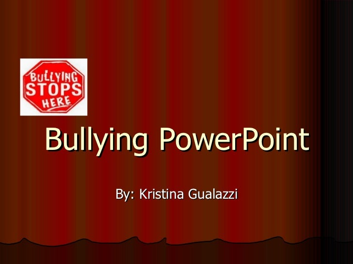 Bullying PowerPoint By: Kristina Gualazzi