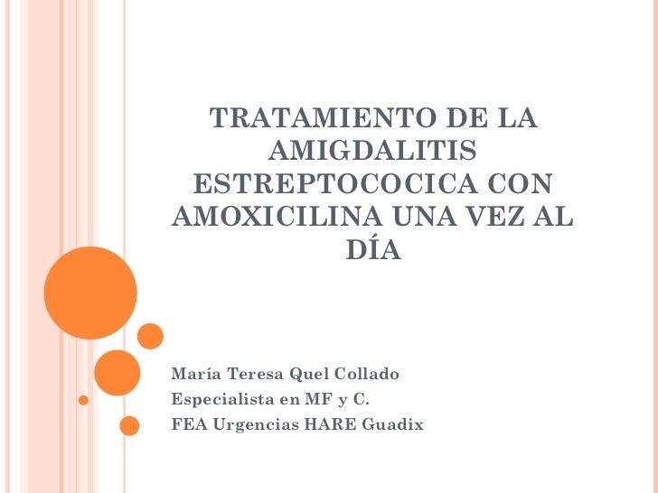 TRATAMIENTO DE LA AMIGDALITIS ESTREPTOCOCICA CON AMOXICILINA UNA VEZ AL DÍA María Teresa Quel Collado Especialista en MF y...