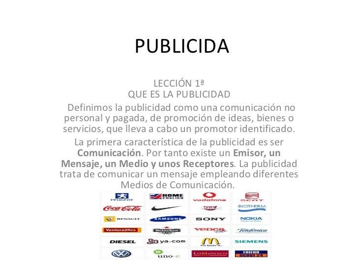 PUBLICIDA LECCIÓN 1ª QUE ES LA PUBLICIDAD   Definimos la publicidad como una comunicación no personal y pagada, de promoc...
