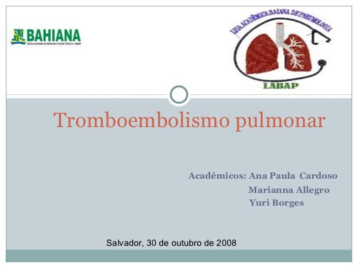 Acadêmicos: Ana Paula   Cardoso Marianna Allegro Yuri Borges Tromboembolismo pulmonar Salvador, 30 de outubro de 2008