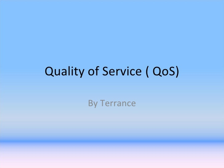Quality of Service ( QoS) By Terrance