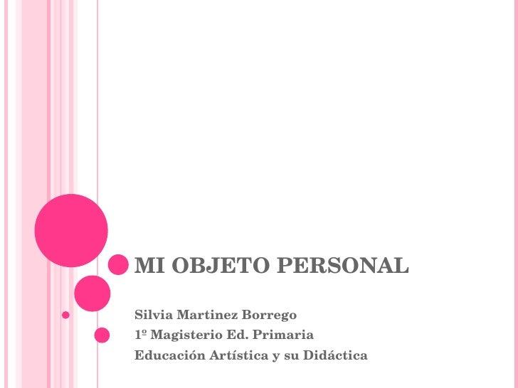MI OBJETO PERSONAL Silvia Martinez Borrego 1º Magisterio Ed. Primaria Educación Artística y su Didáctica
