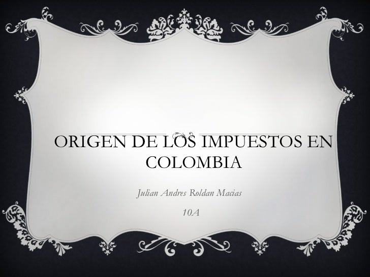 ORIGEN DE LOS IMPUESTOS EN COLOMBIA Julian Andres Roldan Macias  10A