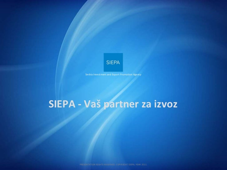 SIEPA  -  Vaš partner   za izvoz Serbia Investment and Export Promotion Agency PRESENTATION RIGHTS RESERVED. COPYRIGHT SIE...