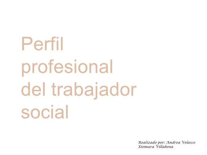 Perfilprofesionaldel trabajadorsocial                 Realizado por: Andrea Velasco                 Xiomara Villabona