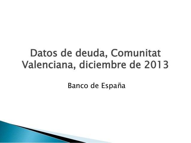 Datos de deuda, Comunitat Valenciana, diciembre de 2013 Banco de España