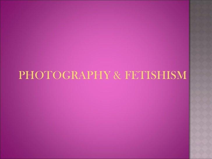 <ul><li>PHOTOGRAPHY & FETISHISM </li></ul>