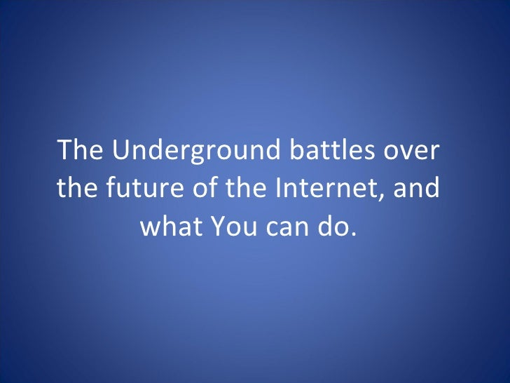 The Underground battles over the future of the Internet, and what You can do.